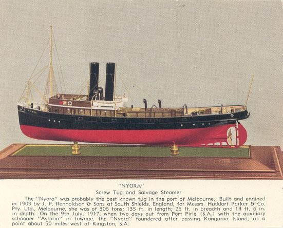 "Tug ""Nyora"", a single screw steamship, built in 1909 by J.P. Rennoldson & Sons, Sth Shields.  Owned by Huddart Parker & Co Pty. Ltd, reg. Melbourne and foundred about 50 miles west of Kingston SA on a voyage to Eastern states after passing Kangaroo Island"